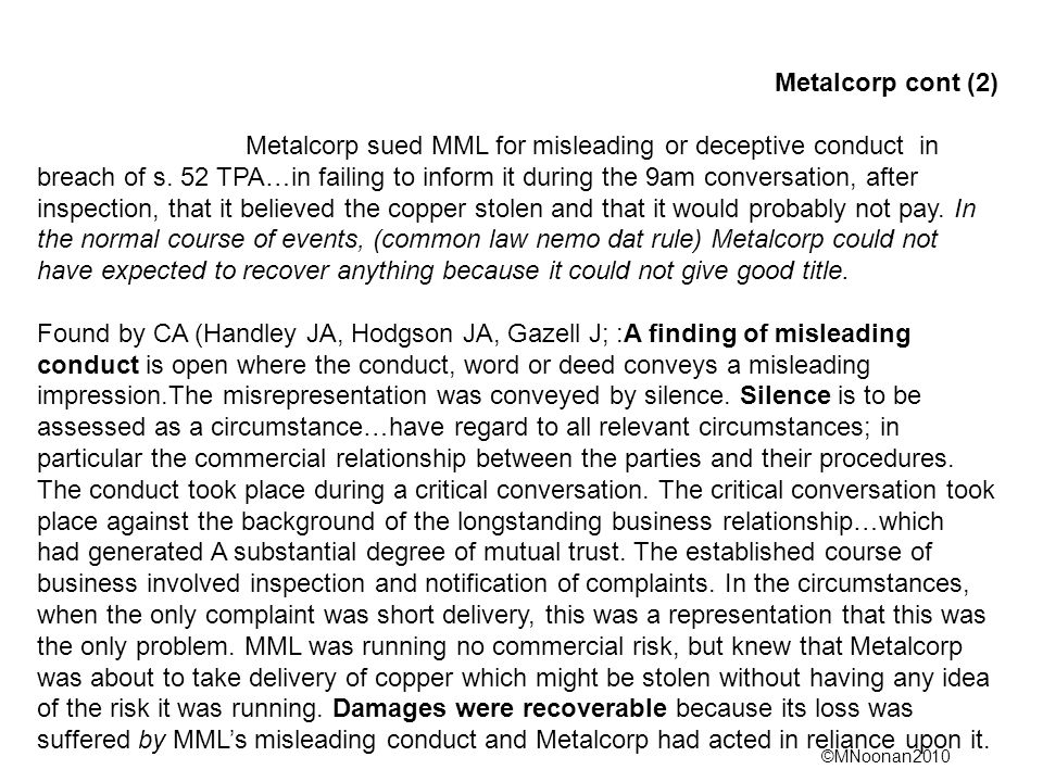 ©MNoonan2010 Metalcorp cont (2) Metalcorp sued MML for misleading or deceptive conduct in breach of s. 52 TPA…in failing to inform it during the 9am c