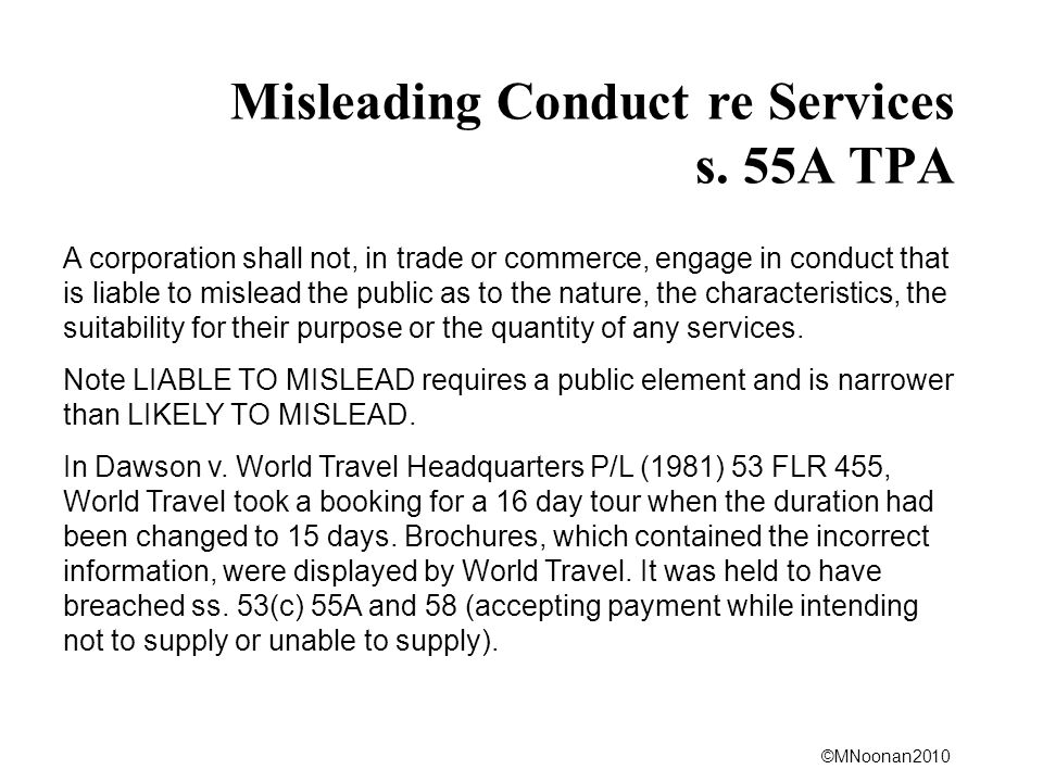 ©MNoonan2010 Misleading Conduct re Services s. 55A TPA A corporation shall not, in trade or commerce, engage in conduct that is liable to mislead the