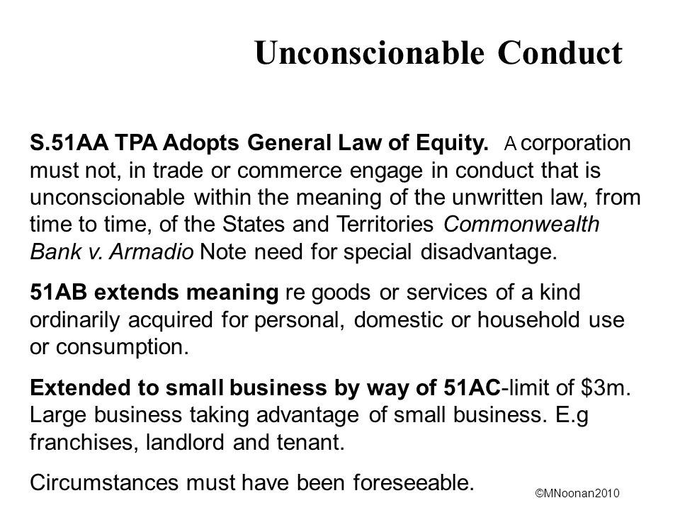 ©MNoonan2010 Unconscionable Conduct S.51AA TPA Adopts General Law of Equity. A corporation must not, in trade or commerce engage in conduct that is un