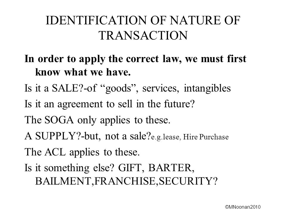 ©MNoonan2010 IDENTIFICATION OF NATURE OF TRANSACTION In order to apply the correct law, we must first know what we have. Is it a SALE?-of goods, servi