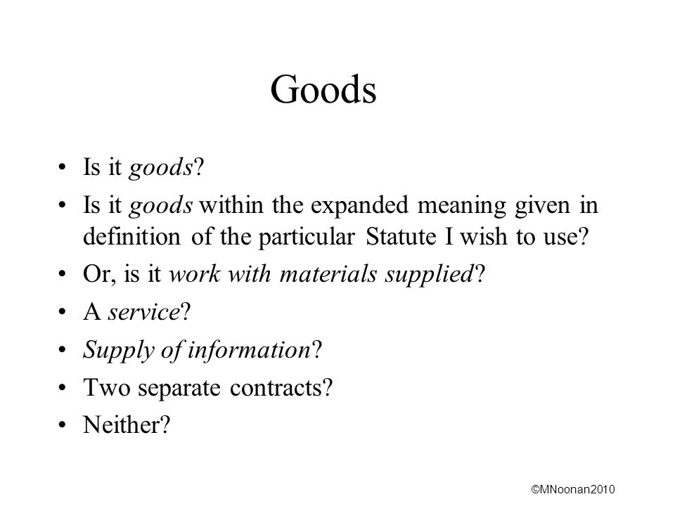 ©MNoonan2010 Goods Is it goods? Is it goods within the expanded meaning given in definition of the particular Statute I wish to use? Or, is it work wi