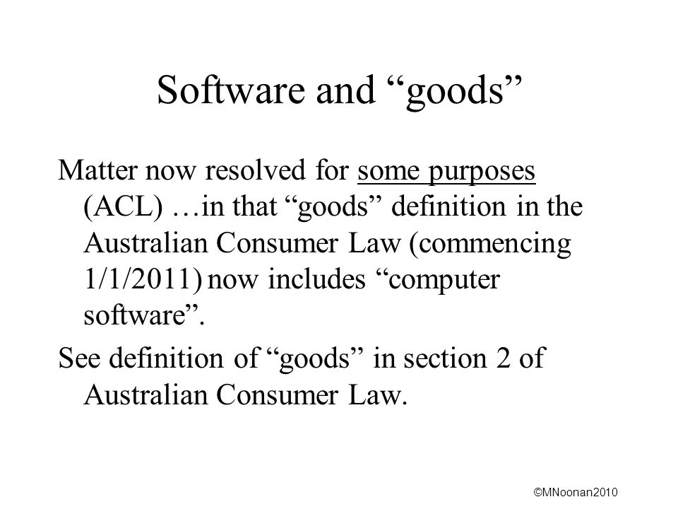 ©MNoonan2010 Software and goods Matter now resolved for some purposes (ACL) …in that goods definition in the Australian Consumer Law (commencing 1/1/2