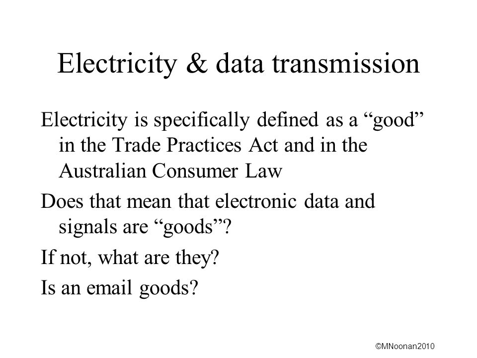 ©MNoonan2010 Electricity & data transmission Electricity is specifically defined as a good in the Trade Practices Act and in the Australian Consumer L