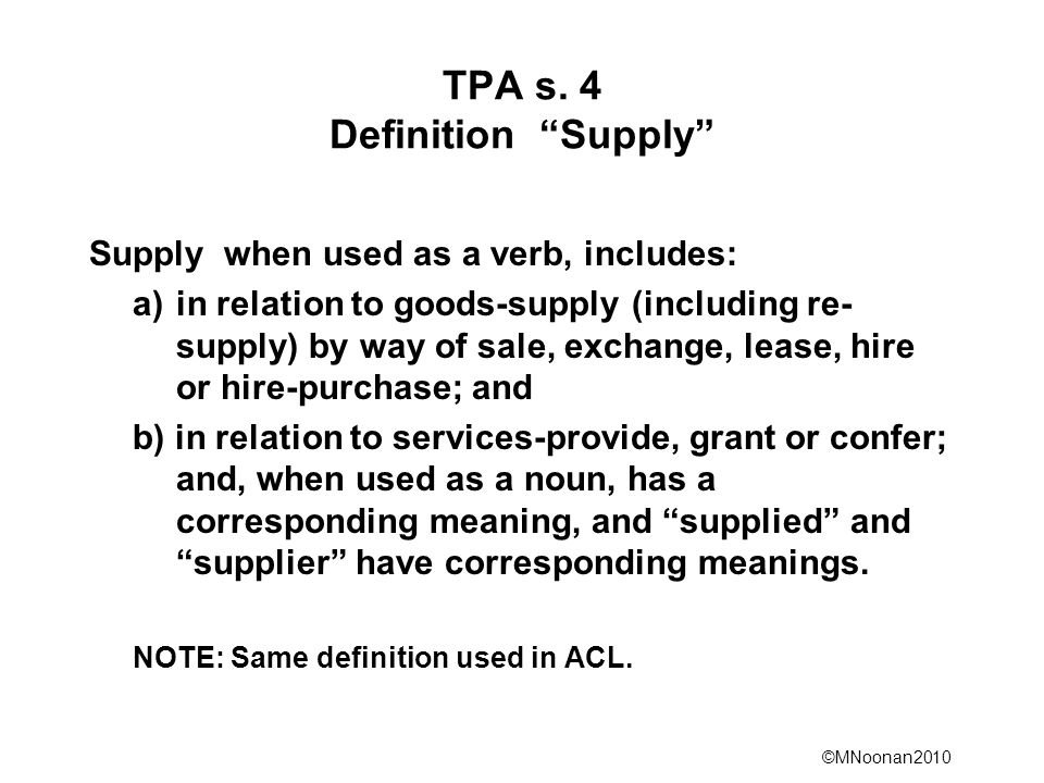 ©MNoonan2010 TPA s. 4 Definition Supply Supply when used as a verb, includes: a)in relation to goods-supply (including re- supply) by way of sale, exc