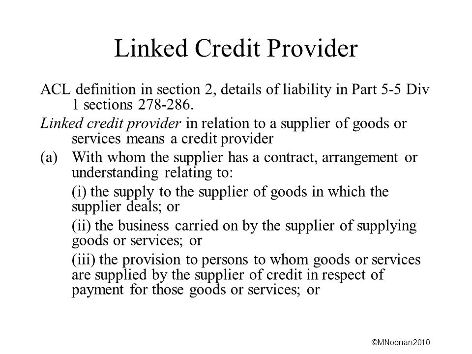 ©MNoonan2010 Linked Credit Provider ACL definition in section 2, details of liability in Part 5-5 Div 1 sections 278-286. Linked credit provider in re