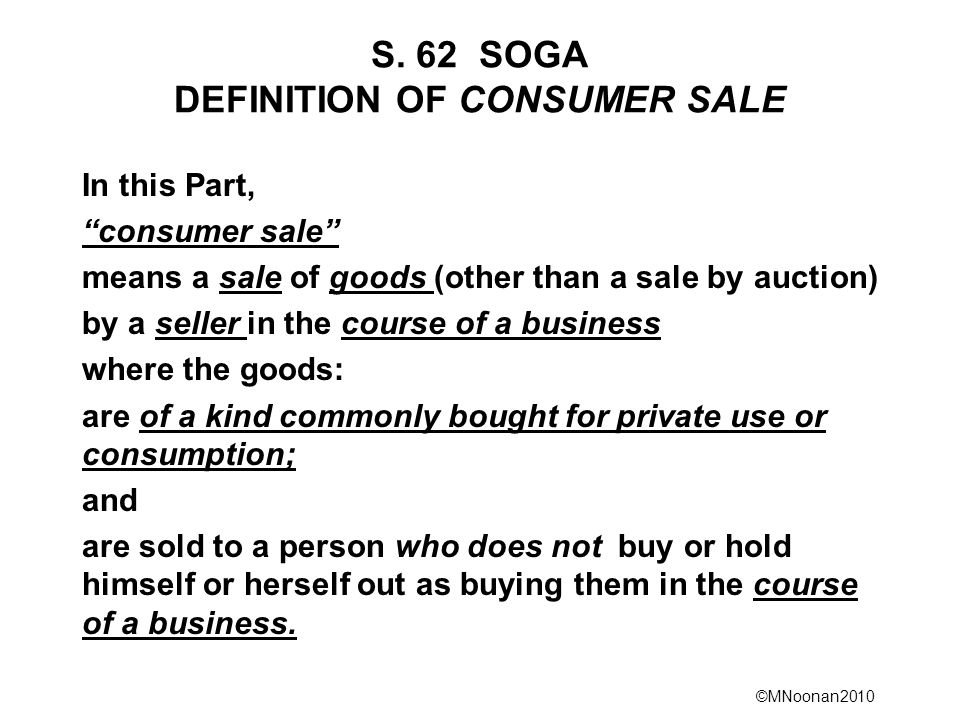 ©MNoonan2010 S. 62 SOGA DEFINITION OF CONSUMER SALE In this Part, consumer sale means a sale of goods (other than a sale by auction) by a seller in th