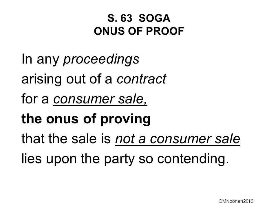 ©MNoonan2010 S. 63 SOGA ONUS OF PROOF In any proceedings arising out of a contract for a consumer sale, the onus of proving that the sale is not a con