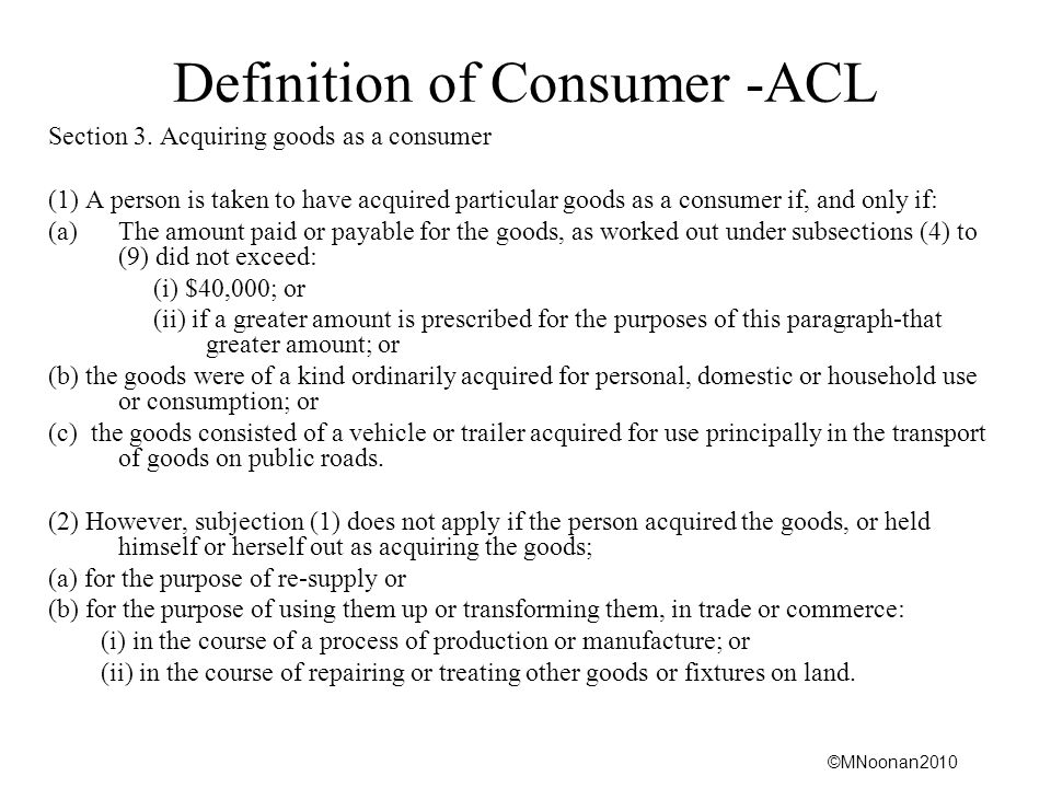 ©MNoonan2010 Definition of Consumer -ACL Section 3. Acquiring goods as a consumer (1) A person is taken to have acquired particular goods as a consume