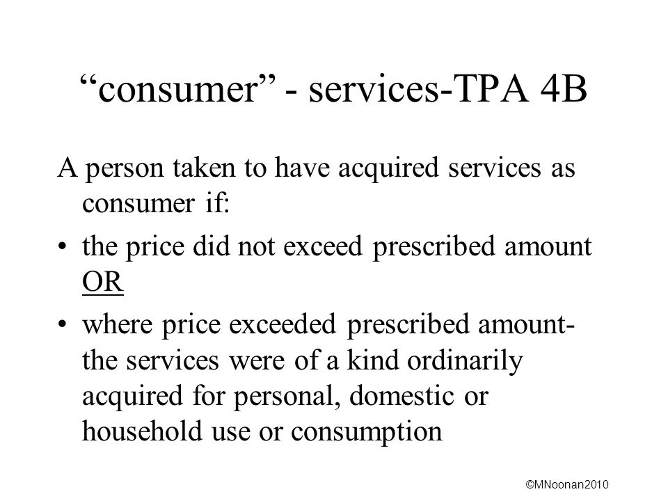 ©MNoonan2010 consumer - services-TPA 4B A person taken to have acquired services as consumer if: the price did not exceed prescribed amount OR where p