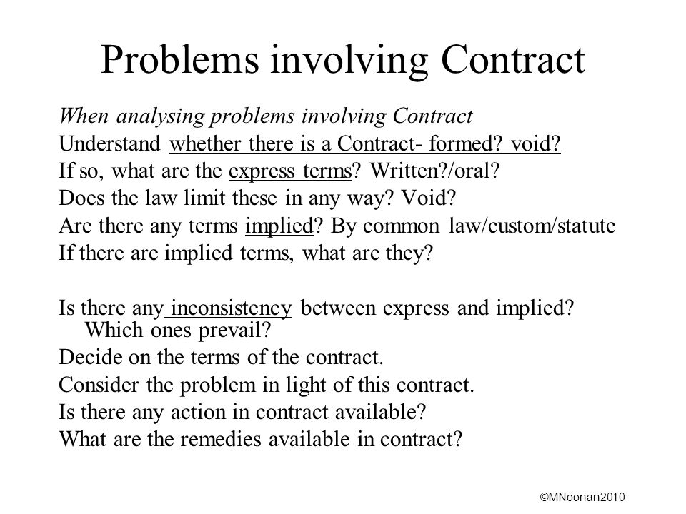 ©MNoonan2010 Problems involving Contract When analysing problems involving Contract Understand whether there is a Contract- formed? void? If so, what