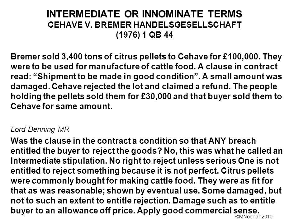 ©MNoonan2010 INTERMEDIATE OR INNOMINATE TERMS CEHAVE V. BREMER HANDELSGESELLSCHAFT (1976) 1 QB 44 Bremer sold 3,400 tons of citrus pellets to Cehave f