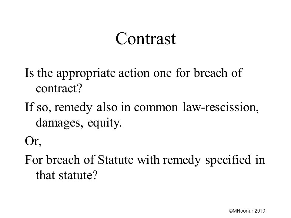 ©MNoonan2010 Contrast Is the appropriate action one for breach of contract? If so, remedy also in common law-rescission, damages, equity. Or, For brea