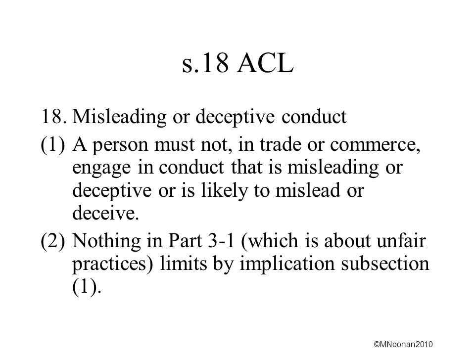 ©MNoonan2010 s.18 ACL 18. Misleading or deceptive conduct (1)A person must not, in trade or commerce, engage in conduct that is misleading or deceptiv