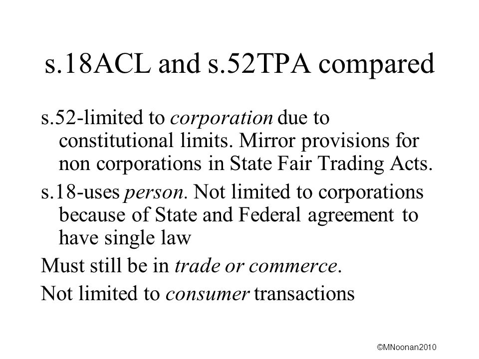 ©MNoonan2010 s.18ACL and s.52TPA compared s.52-limited to corporation due to constitutional limits. Mirror provisions for non corporations in State Fa