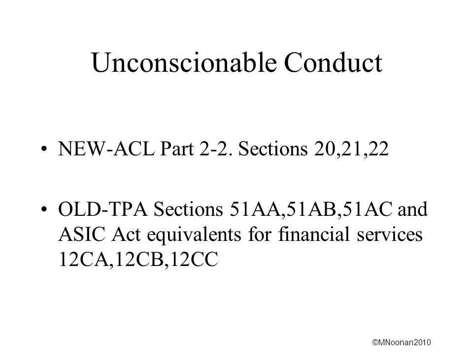 ©MNoonan2010 Unconscionable Conduct NEW-ACL Part 2-2. Sections 20,21,22 OLD-TPA Sections 51AA,51AB,51AC and ASIC Act equivalents for financial service