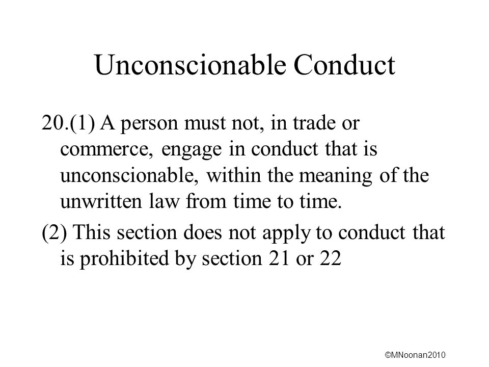 ©MNoonan2010 Unconscionable Conduct 20.(1) A person must not, in trade or commerce, engage in conduct that is unconscionable, within the meaning of th