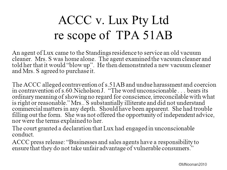 ©MNoonan2010 ACCC v. Lux Pty Ltd re scope of TPA 51AB An agent of Lux came to the Standings residence to service an old vacuum cleaner. Mrs. S was hom