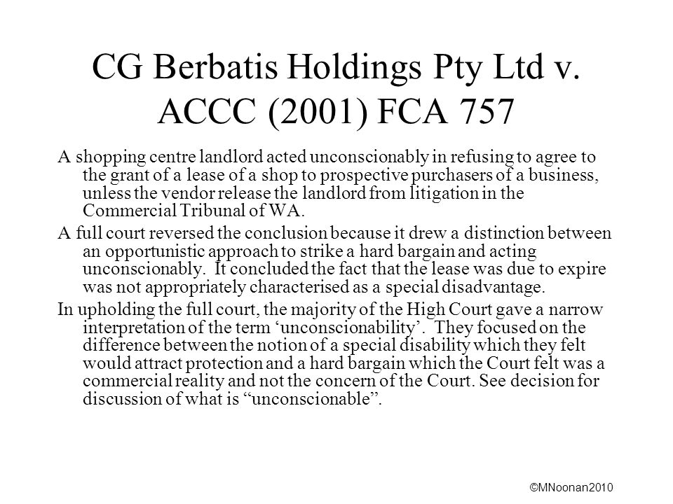 ©MNoonan2010 CG Berbatis Holdings Pty Ltd v. ACCC (2001) FCA 757 A shopping centre landlord acted unconscionably in refusing to agree to the grant of