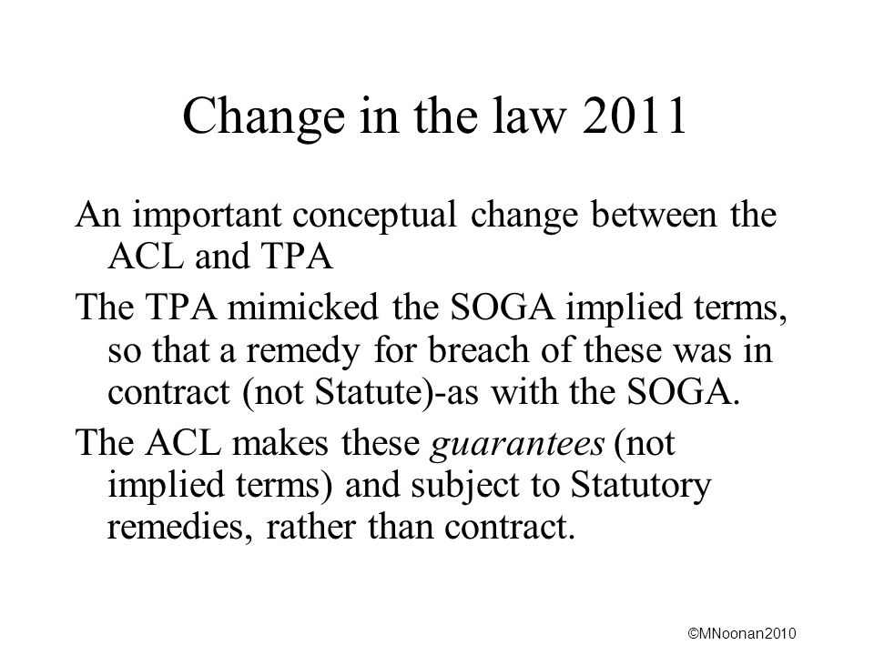 ©MNoonan2010 Change in the law 2011 An important conceptual change between the ACL and TPA The TPA mimicked the SOGA implied terms, so that a remedy f