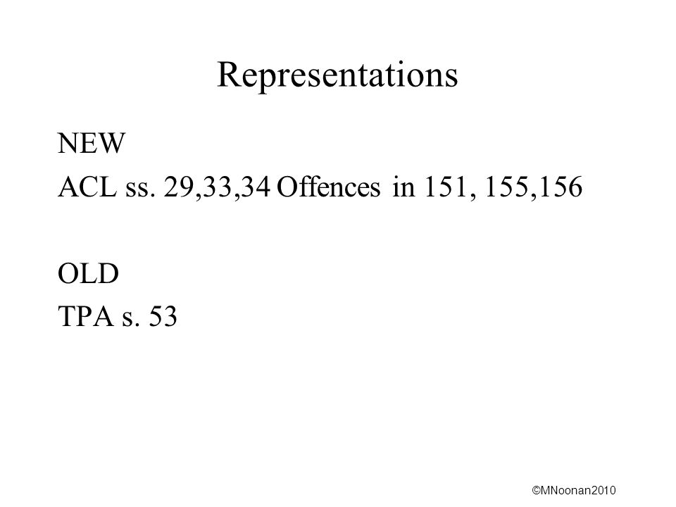 ©MNoonan2010 Representations NEW ACL ss. 29,33,34 Offences in 151, 155,156 OLD TPA s. 53