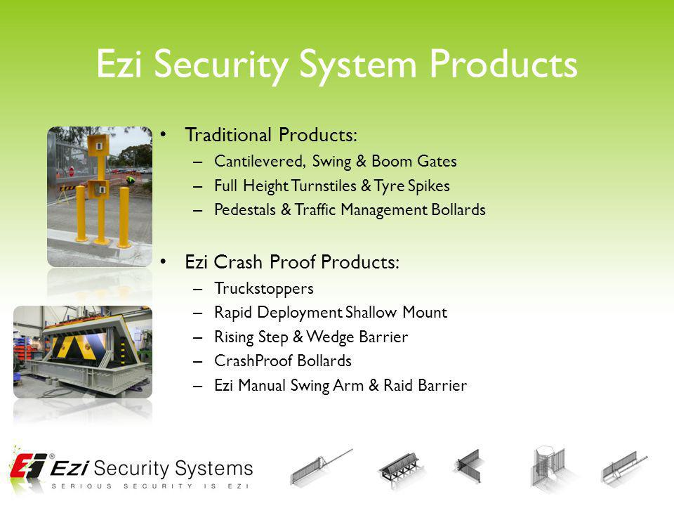 Ezi Security System Products Traditional Products: – Cantilevered, Swing & Boom Gates – Full Height Turnstiles & Tyre Spikes – Pedestals & Traffic Man