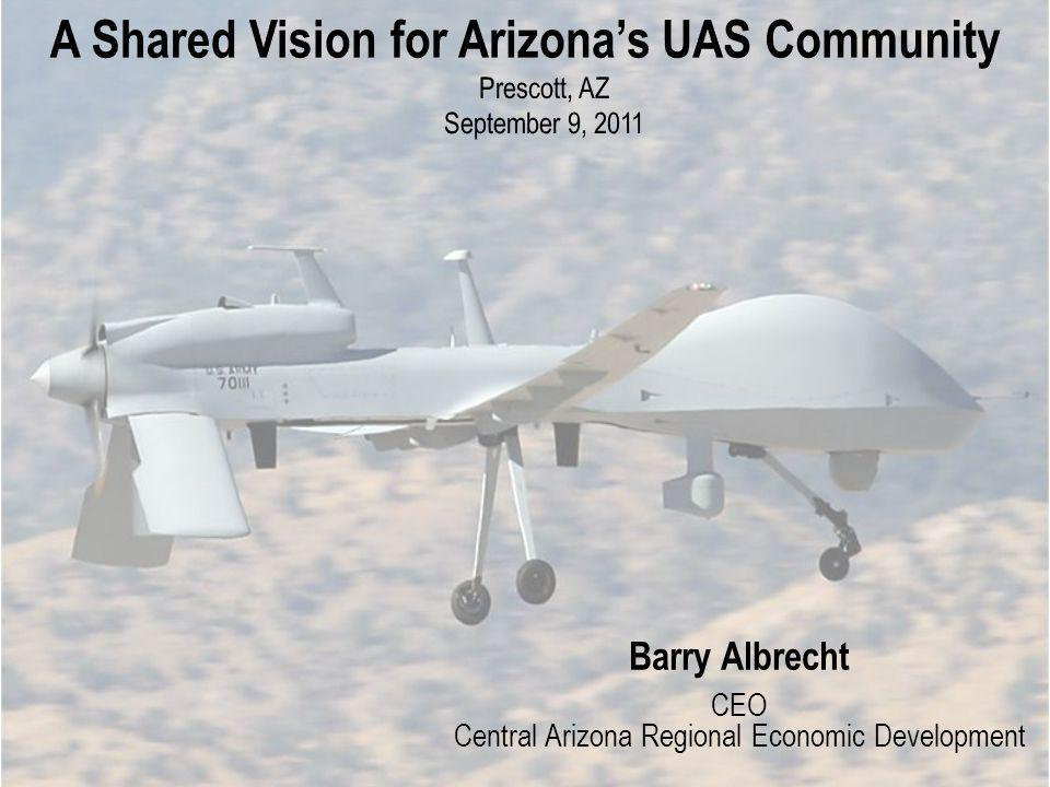 A Shared Vision for Arizonas UAS Community Prescott, AZ September 9, 2011 Barry Albrecht CEO Central Arizona Regional Economic Development