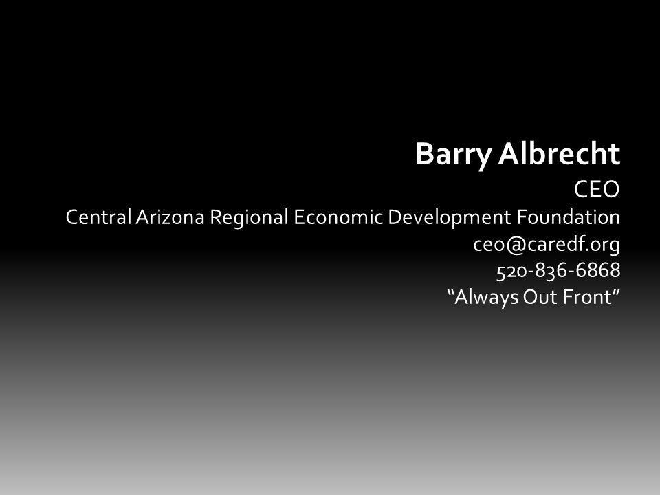 Barry Albrecht CEO Central Arizona Regional Economic Development Foundation ceo@caredf.org 520-836-6868 Always Out Front