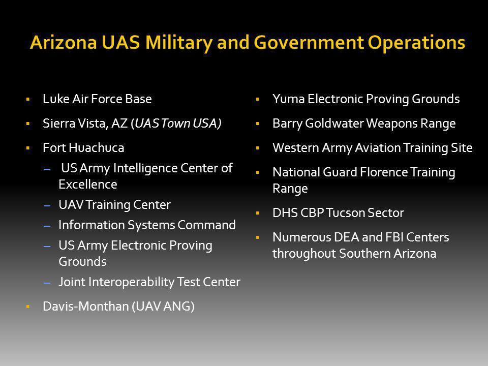 Luke Air Force Base Sierra Vista, AZ (UAS Town USA) Fort Huachuca – US Army Intelligence Center of Excellence – UAV Training Center – Information Systems Command – US Army Electronic Proving Grounds – Joint Interoperability Test Center Davis-Monthan (UAV ANG) Yuma Electronic Proving Grounds Barry Goldwater Weapons Range Western Army Aviation Training Site National Guard Florence Training Range DHS CBP Tucson Sector Numerous DEA and FBI Centers throughout Southern Arizona