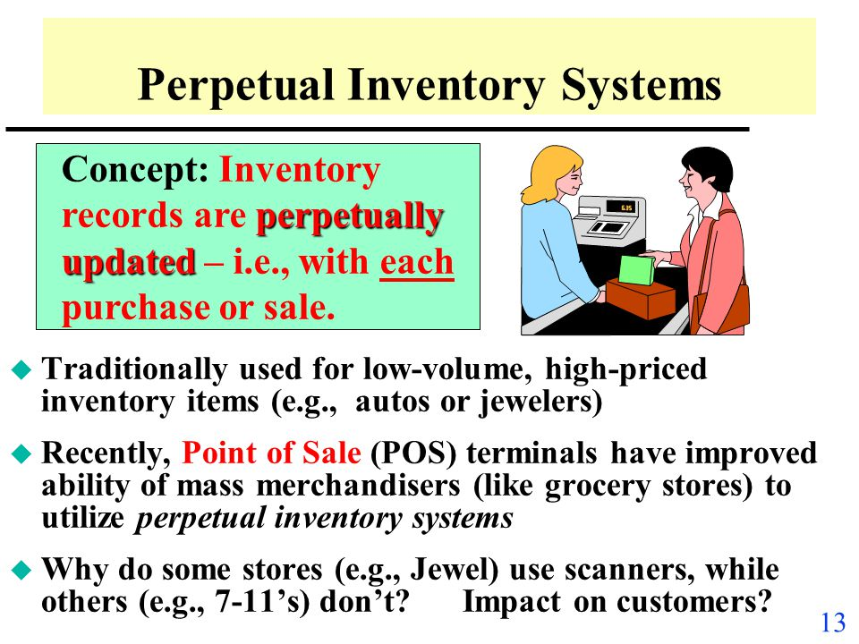 12 Inventory Recording Systems: Two Alternate Approaches u Concept: Different approaches are used to update accounting records for key inventory trans