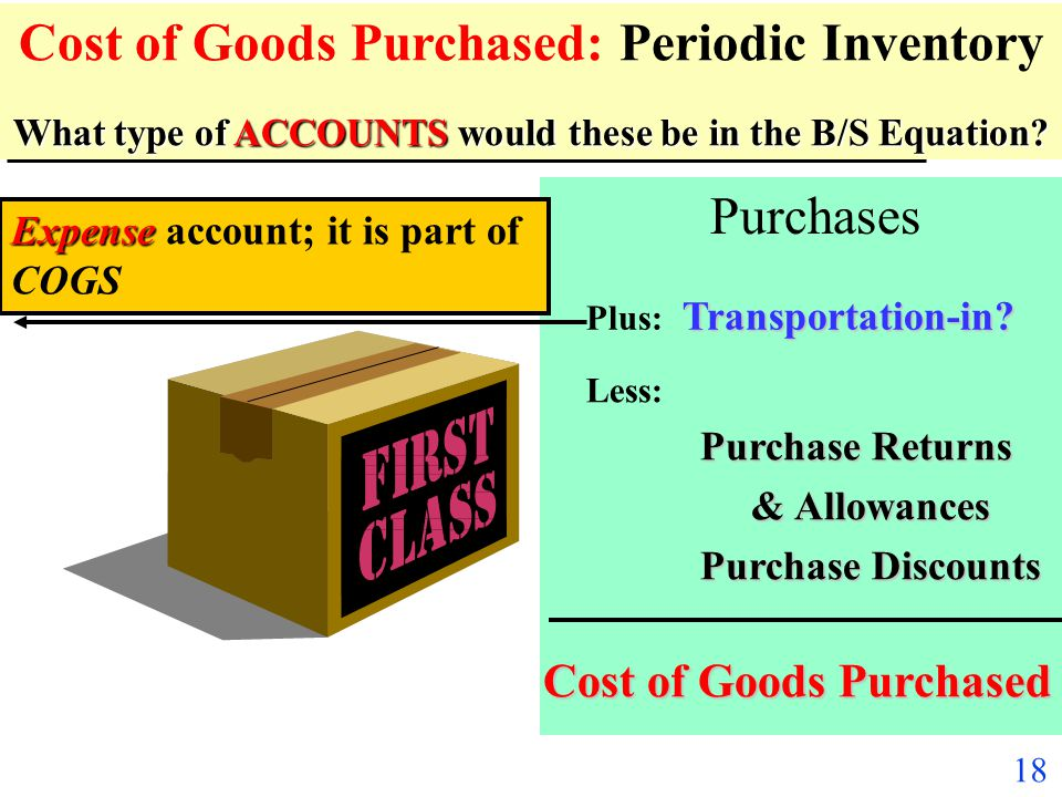 17 What type of ACCOUNTS would these be in the B/S Equation? Cost of Goods Purchased: Periodic Inventory What type of ACCOUNTS would these be in the B