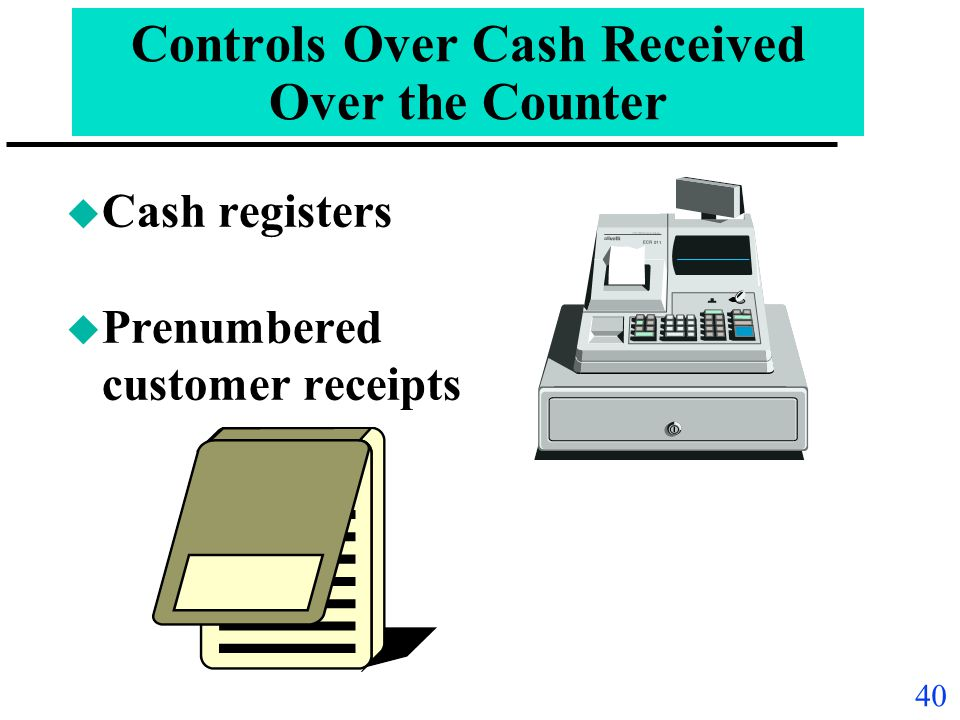 39 Controls Over Cash u All cash receipts deposited intact daily u All cash disbursements made by check Paycheck for Dept. of Treasurer John Doe Paych