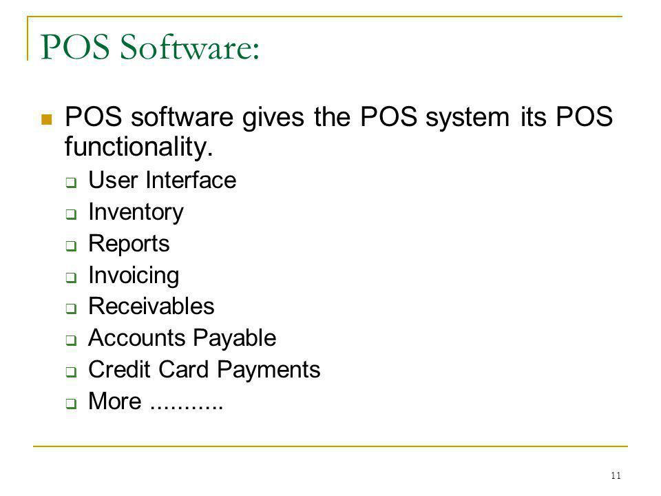 11 POS Software: POS software gives the POS system its POS functionality. User Interface Inventory Reports Invoicing Receivables Accounts Payable Cred