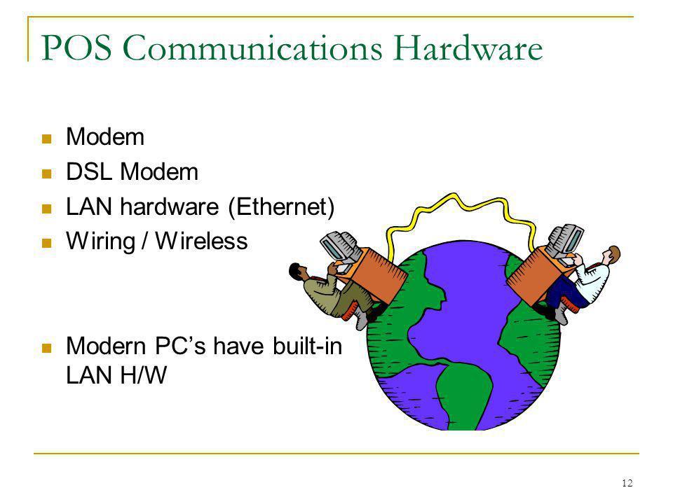 12 POS Communications Hardware Modem DSL Modem LAN hardware (Ethernet) Wiring / Wireless Modern PCs have built-in LAN H/W