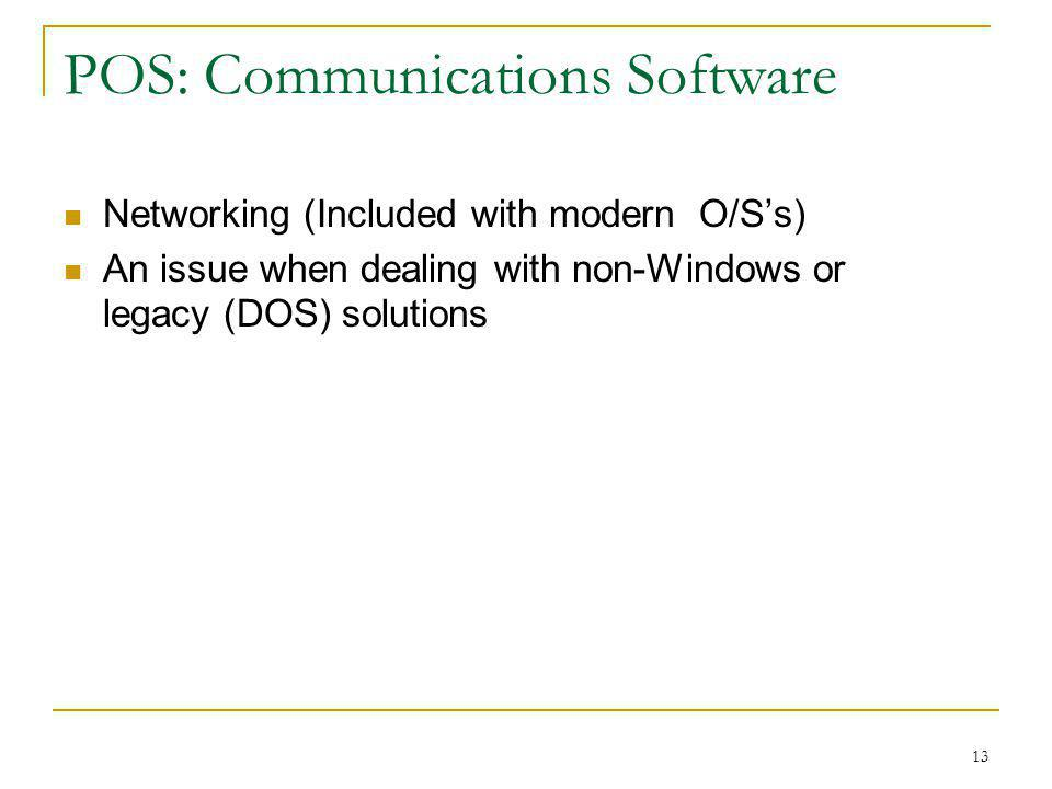 13 POS: Communications Software Networking (Included with modern O/Ss) An issue when dealing with non-Windows or legacy (DOS) solutions
