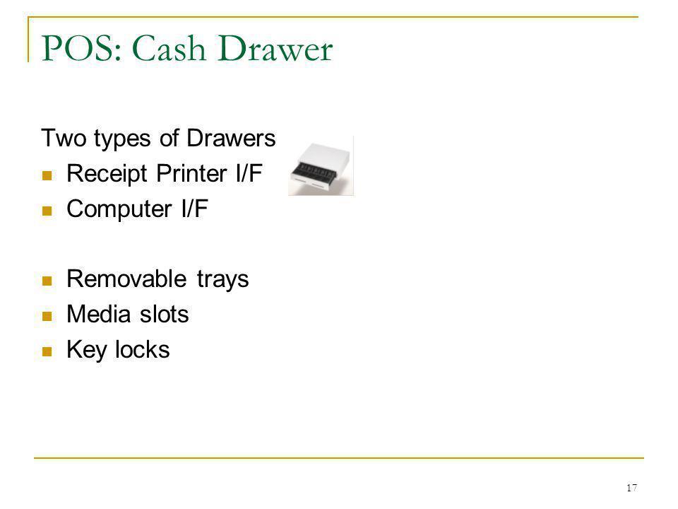 17 POS: Cash Drawer Two types of Drawers Receipt Printer I/F Computer I/F Removable trays Media slots Key locks