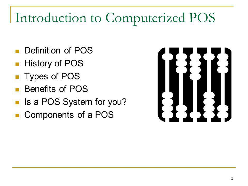2 Introduction to Computerized POS Definition of POS History of POS Types of POS Benefits of POS Is a POS System for you? Components of a POS