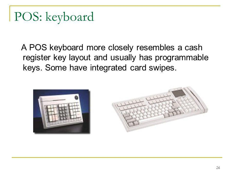 26 POS: keyboard A POS keyboard more closely resembles a cash register key layout and usually has programmable keys. Some have integrated card swipes.