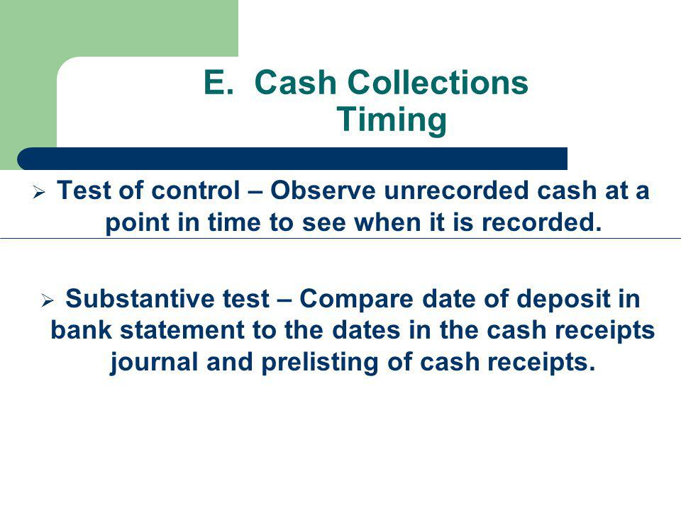 E. Cash Collections Timing Test of control – Observe unrecorded cash at a point in time to see when it is recorded. Substantive test – Compare date of