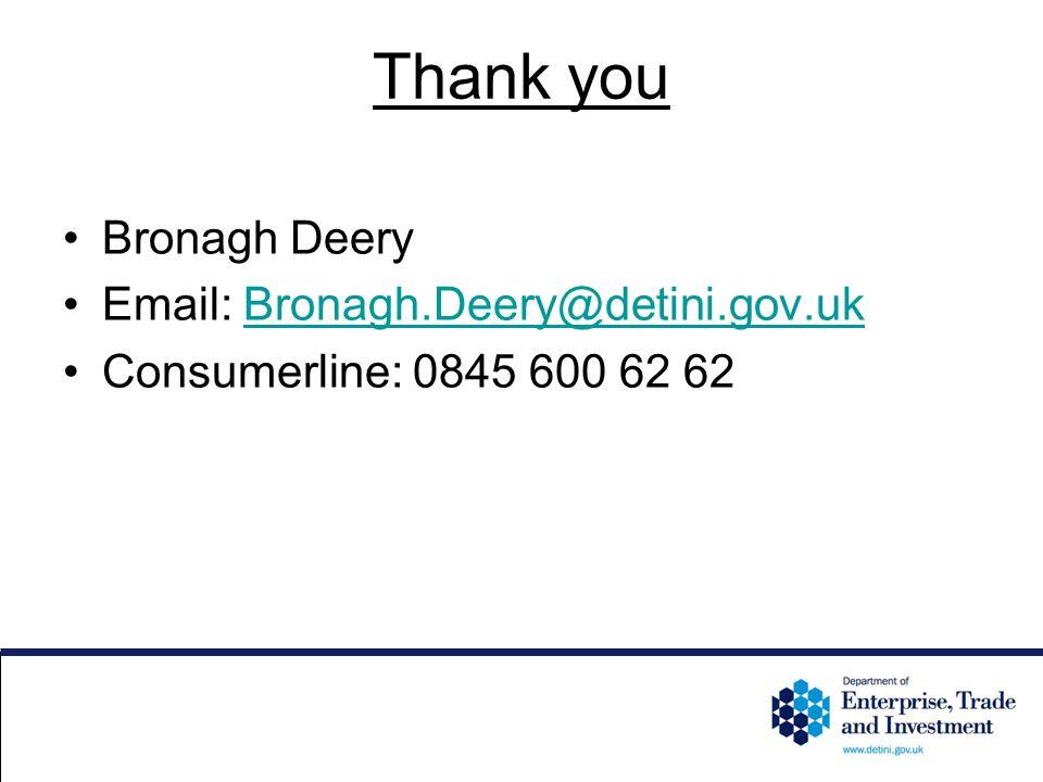 Thank you Bronagh Deery Email: Bronagh.Deery@detini.gov.ukBronagh.Deery@detini.gov.uk Consumerline: 0845 600 62 62