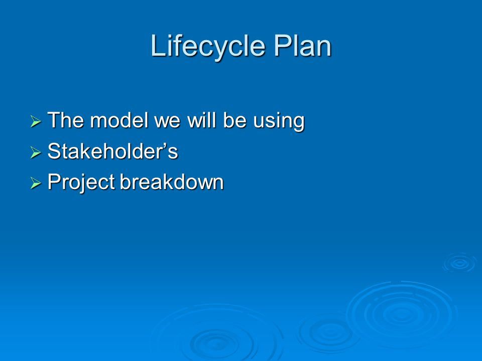 Lifecycle Plan The model we will be using The model we will be using Stakeholders Stakeholders Project breakdown Project breakdown