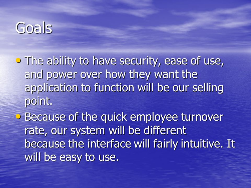 Goals The ability to have security, ease of use, and power over how they want the application to function will be our selling point.