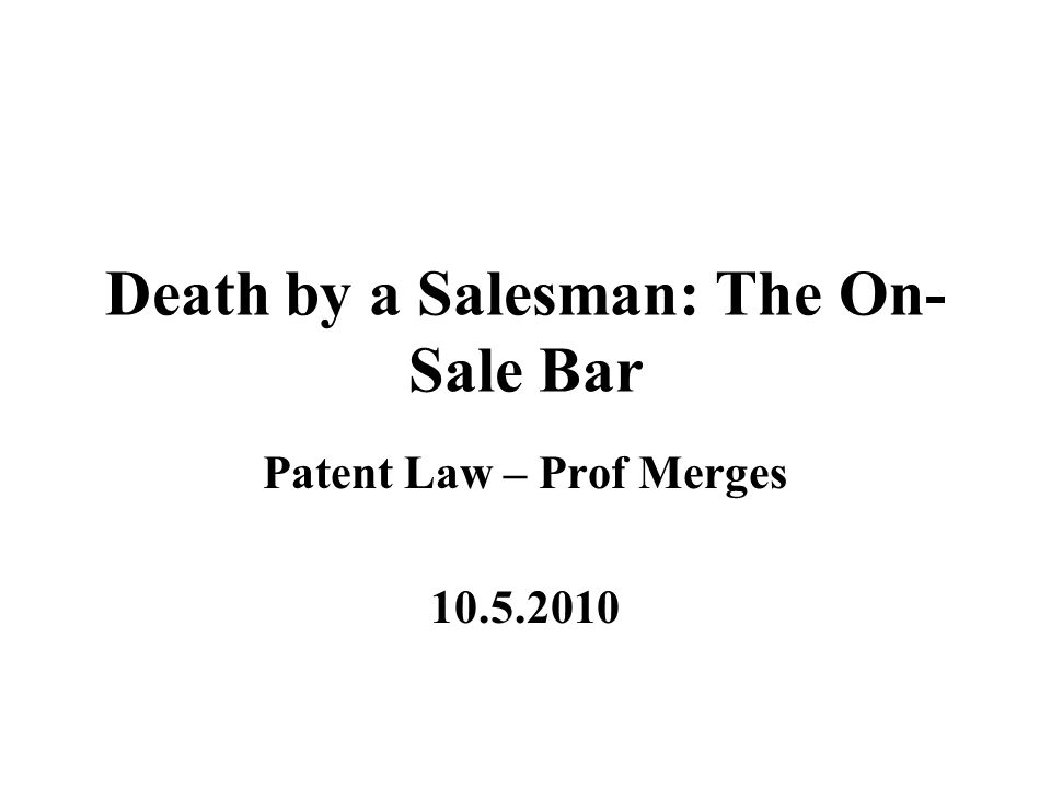 Death by a Salesman: The On- Sale Bar Patent Law – Prof Merges 10.5.2010