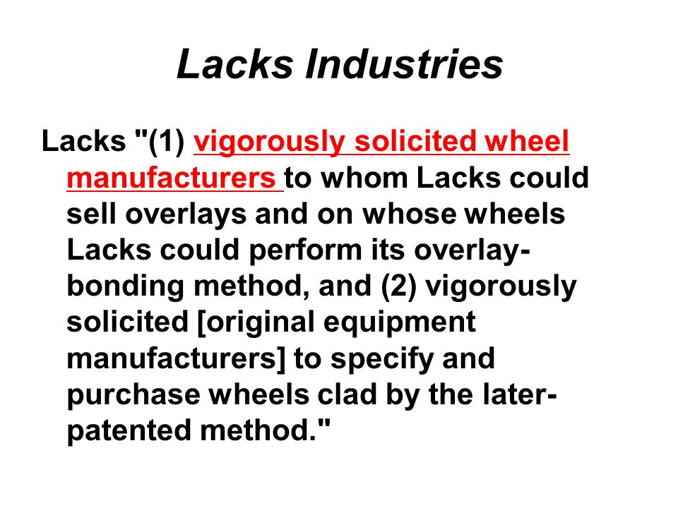 Lacks (1) vigorously solicited wheel manufacturers to whom Lacks could sell overlays and on whose wheels Lacks could perform its overlay- bonding method, and (2) vigorously solicited [original equipment manufacturers] to specify and purchase wheels clad by the later- patented method. Lacks Industries