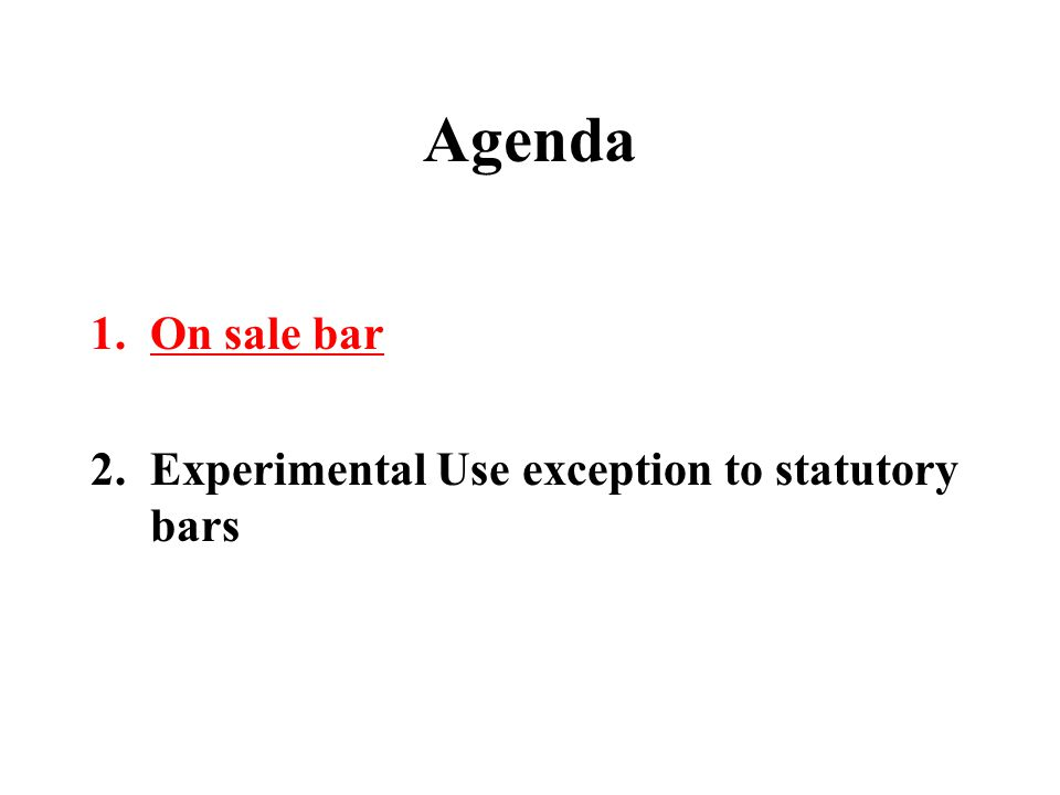 Agenda 1.On sale bar 2.Experimental Use exception to statutory bars