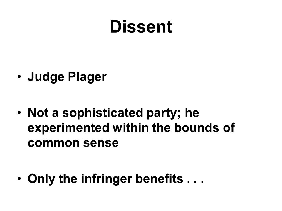 Dissent Judge Plager Not a sophisticated party; he experimented within the bounds of common sense Only the infringer benefits...