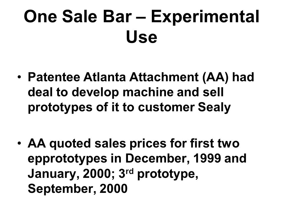 One Sale Bar – Experimental Use Patentee Atlanta Attachment (AA) had deal to develop machine and sell prototypes of it to customer Sealy AA quoted sales prices for first two epprototypes in December, 1999 and January, 2000; 3 rd prototype, September, 2000