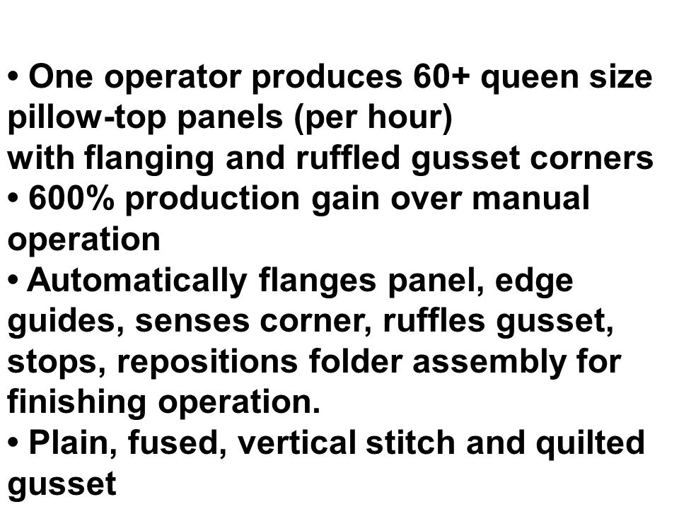 One operator produces 60+ queen size pillow-top panels (per hour) with flanging and ruffled gusset corners 600% production gain over manual operation Automatically flanges panel, edge guides, senses corner, ruffles gusset, stops, repositions folder assembly for finishing operation.