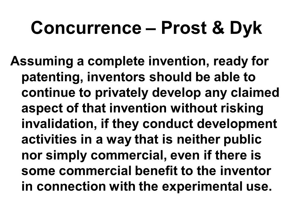 Concurrence – Prost & Dyk Assuming a complete invention, ready for patenting, inventors should be able to continue to privately develop any claimed aspect of that invention without risking invalidation, if they conduct development activities in a way that is neither public nor simply commercial, even if there is some commercial benefit to the inventor in connection with the experimental use.