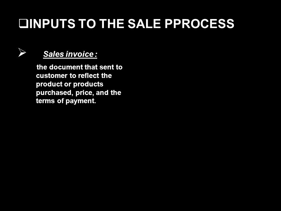 INPUTS TO THE SALE PPROCESS Sales invoice : the document that sent to customer to reflect the product or products purchased, price, and the terms of payment.