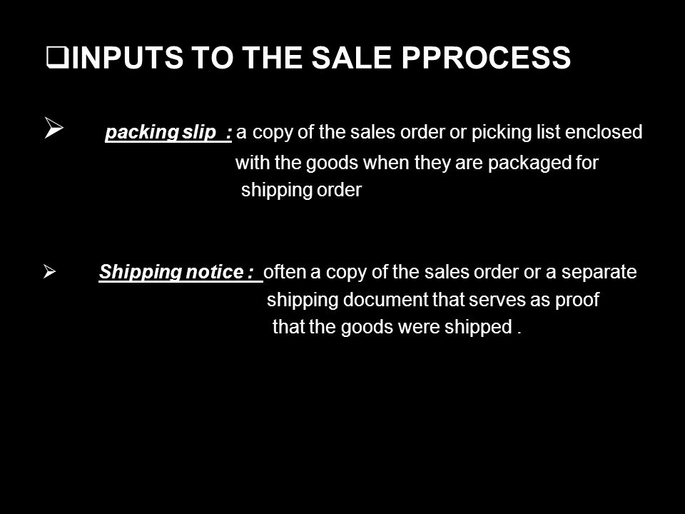 INPUTS TO THE SALE PPROCESS packing slip : a copy of the sales order or picking list enclosed with the goods when they are packaged for shipping order Shipping notice : often a copy of the sales order or a separate shipping document that serves as proof that the goods were shipped.